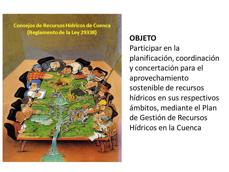 Consejos de Recursos Hídricos de Cuenca (Reglamento de la Ley 29338) OBJETO Participar en la planificación, coordinación y concertación para el aprove