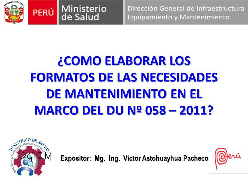 ¿COMO ELABORAR LOS FORMATOS DE LAS NECESIDADES DE MANTENIMIENTO EN EL MARCO DEL DU Nº 058 – 2011? Expositor: Mg. Ing. Víctor Astohuayhua Pacheco Expos