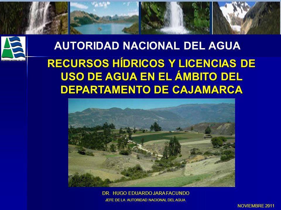 AUTORIDAD NACIONAL DEL AGUA RECURSOS HÍDRICOS Y LICENCIAS DE USO DE AGUA EN EL ÁMBITO DEL DEPARTAMENTO DE CAJAMARCA NOVIEMBRE 2011 DR. HUGO EDUARDO JA