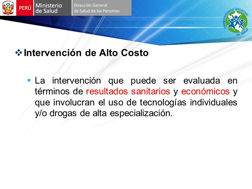 Intervención de Alto Costo La intervención que puede ser evaluada en términos de resultados sanitarios y económicos y que involucran el uso de tecnologías individuales y/o drogas de alta especialización.