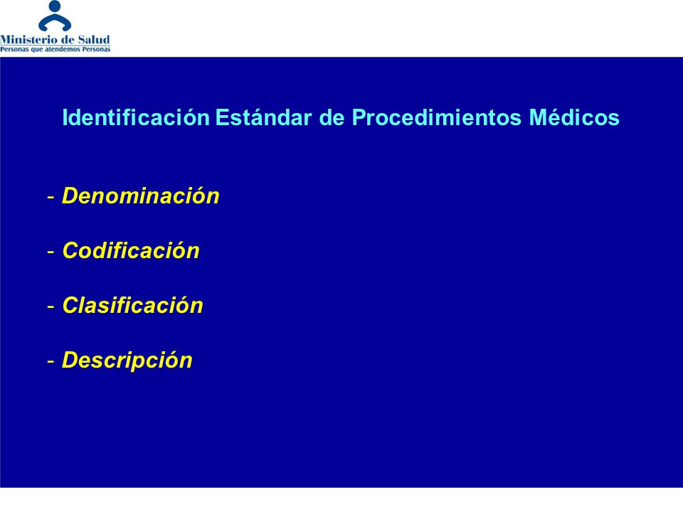Antecedentes -Heterogeneidad en la identificación de los Procedimientos Médicos en las instituciones del sector: - denominación, - codificación, - clasificación y - descripción -Coexistencia en un mismo establecimiento y/o institución de más de una manera de identificar a los Procedimientos Médicos, en función de los usos -Dificultades para: - entrega e intercambio de información - desarrollo de procesos clínico – sanitarios, gerenciales, legales y académicos (docencia – investigación) heterogénea y en algunos casos inexistente