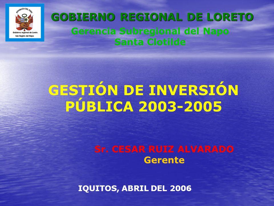 GESTIÓN DE INVERSIÓN PÚBLICA 2003-2005 Sr. CESAR RUIZ ALVARADO Gerente IQUITOS, ABRIL DEL 2006 Gerencia Subregional del Napo Santa Clotilde GOBIERNO R