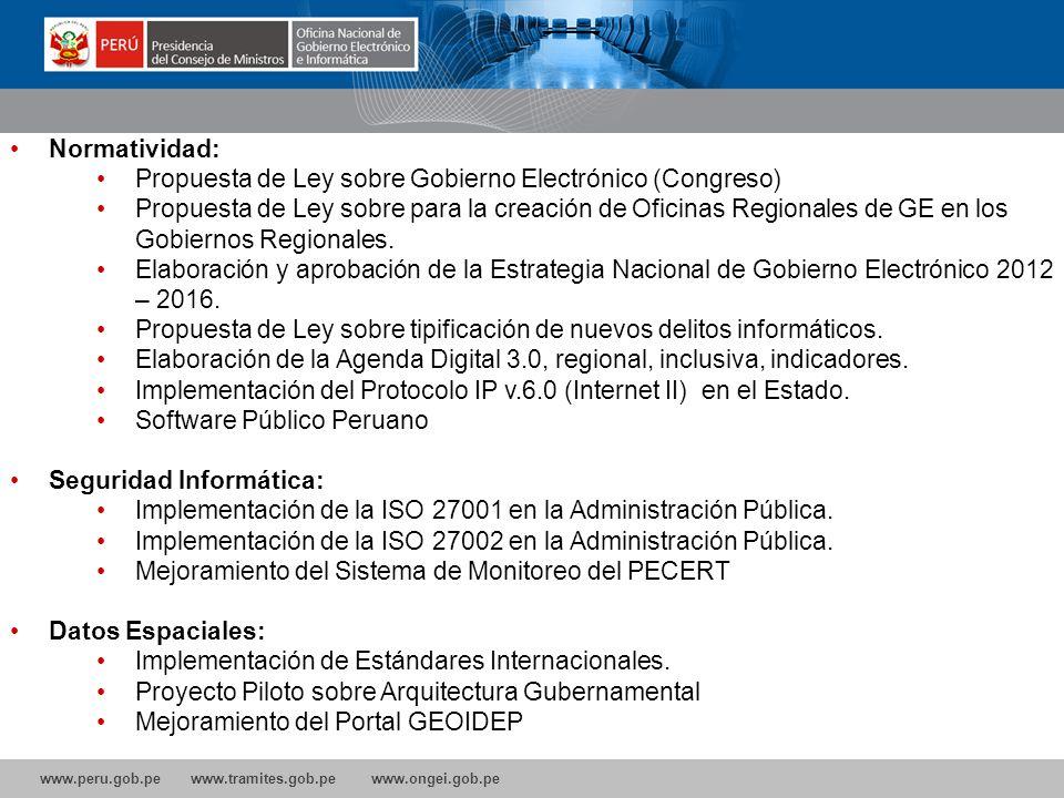www.peru.gob.pe www.tramites.gob.pe www.ongei.gob.pe Normatividad: Propuesta de Ley sobre Gobierno Electrónico (Congreso) Propuesta de Ley sobre para la creación de Oficinas Regionales de GE en los Gobiernos Regionales.