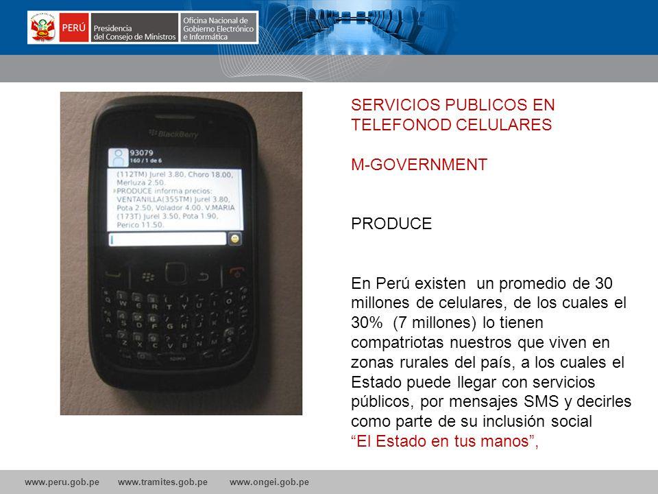 www.peru.gob.pe www.tramites.gob.pe www.ongei.gob.pe SERVICIOS PUBLICOS EN TELEFONOD CELULARES M-GOVERNMENT PRODUCE En Perú existen un promedio de 30 millones de celulares, de los cuales el 30% (7 millones) lo tienen compatriotas nuestros que viven en zonas rurales del país, a los cuales el Estado puede llegar con servicios públicos, por mensajes SMS y decirles como parte de su inclusión social: El Estado en tus manos,