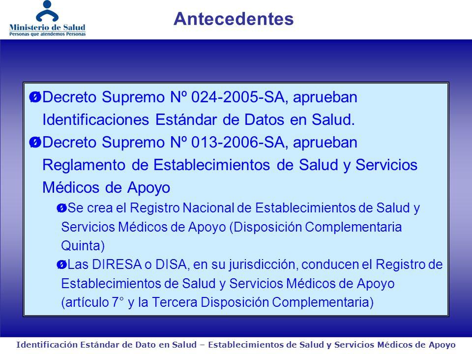 Identificación Estándar de Dato en Salud – Establecimientos de Salud y Servicios Médicos de Apoyo El presente Reglamento, así como las normas que aprueba el Ministerio de Salud en su desarrollo, son de aplicación general a todos los establecimientos de salud y servicios médicos de apoyo públicos y privados, incluyendo a los de EsSalud, las Fuerzas Armadas, la Policía Nacional del Perú, los Gobiernos Regionales y los Gobiernos Locales (Artículo 3°) Dentro de los treinta (30) días calendario de iniciada sus actividades, el propietario, conjuntamente con el responsable técnica del mismo, debe comunicar a la Dirección Regional de Salud o Dirección de Salud el inicio de sus actividades, con carácter de declaración jurada Decreto Supremo Nº 013-2006-SA