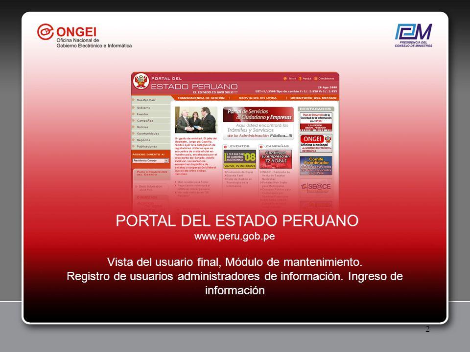 3 Definición Mediante DS Nº059-2004-PCM del 11 de Agosto del 2004 se establecen disposiciones relativas a la administración del Portal del Estado Peruano, en donde se estipula que la administración del Portal esta a cargo de la Presidencia del Consejo de Ministros a través de la Oficina Nacional de Gobierno Electrónico e Informática – ONGEI y se le otorga la condición de jerarquía máxima entre las diferentes páginas web de la administración pública.