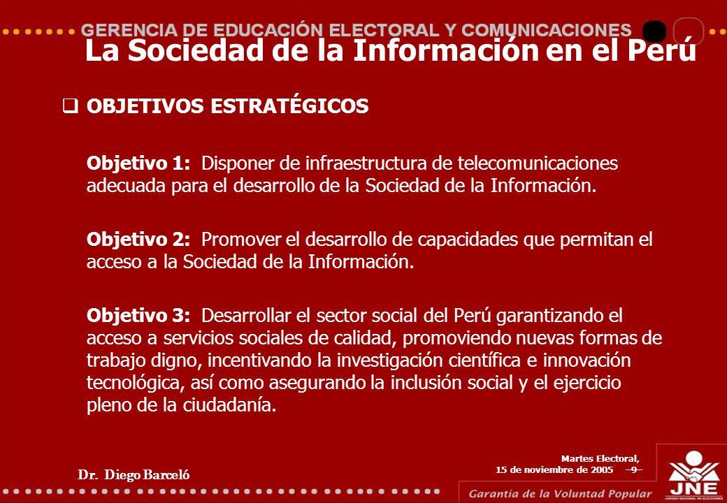 Dr. Diego Barceló Martes Electoral, 15 de noviembre de 2005 –9– La Sociedad de la Información en el Perú OBJETIVOS ESTRATÉGICOS Objetivo 1: Disponer d