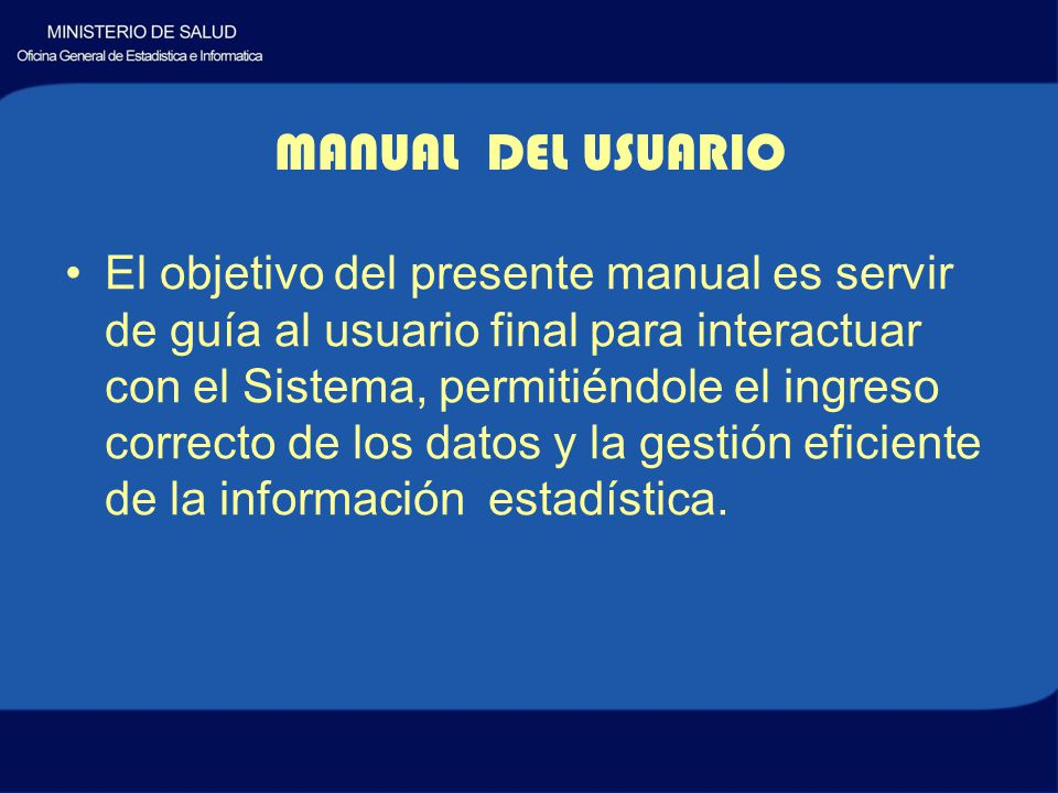 El objetivo del presente manual es servir de guía al usuario final para interactuar con el Sistema, permitiéndole el ingreso correcto de los datos y la gestión eficiente de la información estadística.