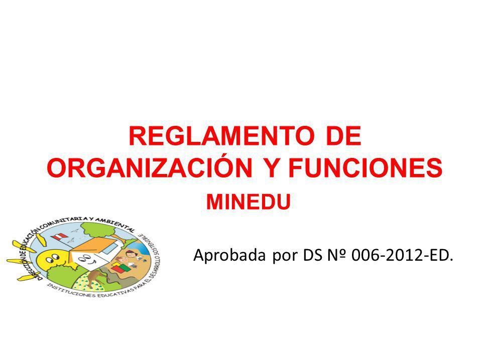 REGLAMENTO DE ORGANIZACIÓN Y FUNCIONES MINEDU Aprobada por DS Nº 006-2012-ED.