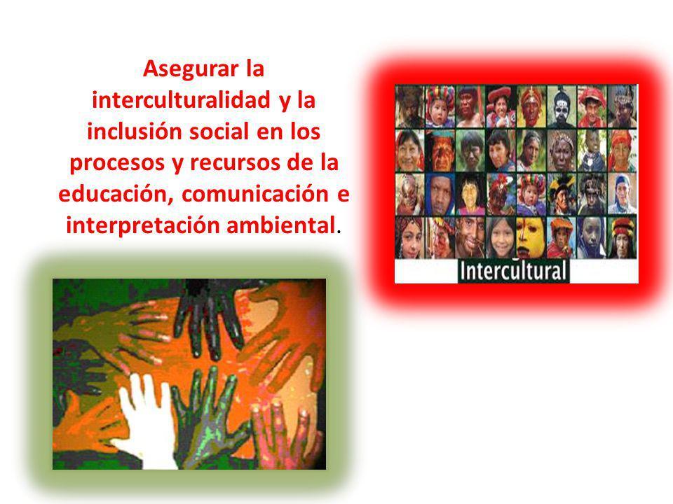 Asegurar la interculturalidad y la inclusión social en los procesos y recursos de la educación, comunicación e interpretación ambiental.