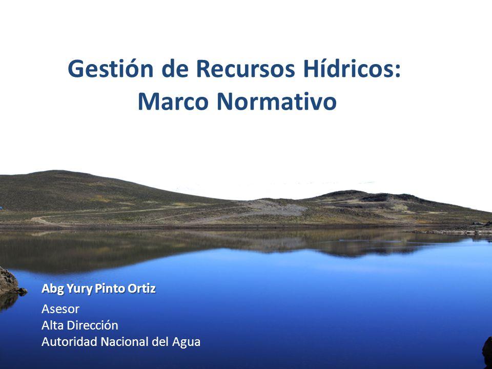 Autoridad Nacional el Agua Abg Yury Pinto Ortiz Asesor Alta Dirección Autoridad Nacional del Agua Gestión de Recursos Hídricos: Marco Normativo
