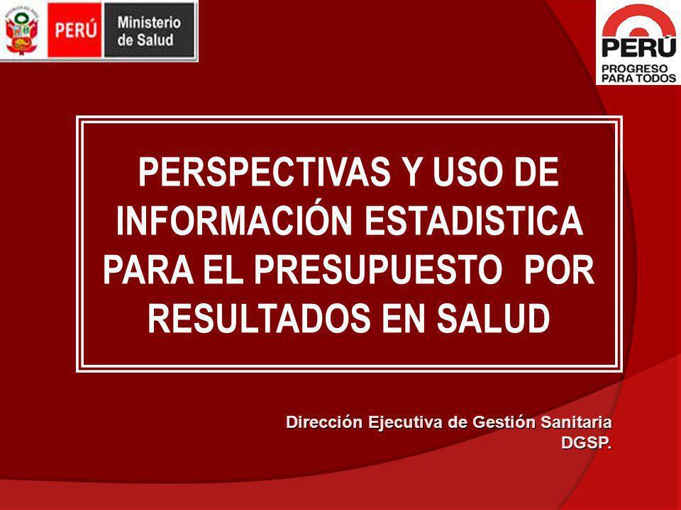 PERSPECTIVAS Y USO DE INFORMACIÓN ESTADISTICA PARA EL PRESUPUESTO POR RESULTADOS EN SALUD Dirección Ejecutiva de Gestión Sanitaria DGSP.