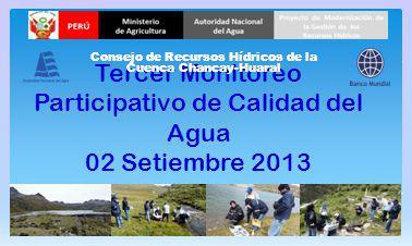 Tercer Monitoreo Participativo de Calidad del Agua 28 Agoto 2013 Consejo de Recursos Hídricos de la Cuenca Chancay-Huaral