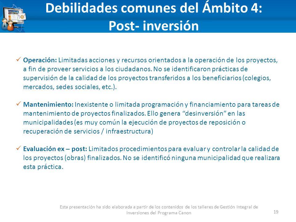 Debilidades comunes del Ámbito 4: Post- inversión 19 Esta presentación ha sido elaborada a partir de los contenidos de los talleres de Gestión Integral de Inversiones del Programa Canon Operación: Limitadas acciones y recursos orientados a la operación de los proyectos, a fin de proveer servicios a los ciudadanos.