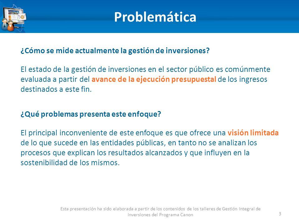 Problemática 3 Esta presentación ha sido elaborada a partir de los contenidos de los talleres de Gestión Integral de Inversiones del Programa Canon ¿Cómo se mide actualmente la gestión de inversiones.