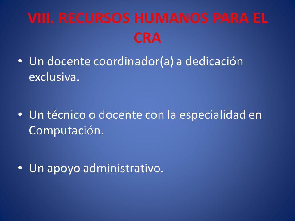 VIII. RECURSOS HUMANOS PARA EL CRA Un docente coordinador(a) a dedicación exclusiva. Un técnico o docente con la especialidad en Computación. Un apoyo