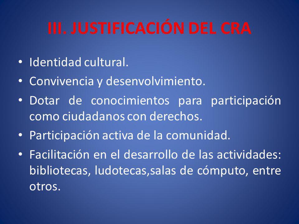 III. JUSTIFICACIÓN DEL CRA Identidad cultural. Convivencia y desenvolvimiento. Dotar de conocimientos para participación como ciudadanos con derechos.