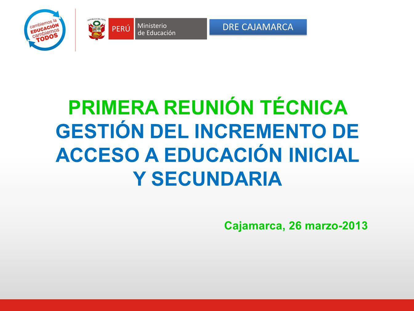 PRIMERA REUNIÓN TÉCNICA GESTIÓN DEL INCREMENTO DE ACCESO A EDUCACIÓN INICIAL Y SECUNDARIA Cajamarca, 26 marzo-2013 DRE CAJAMARCA