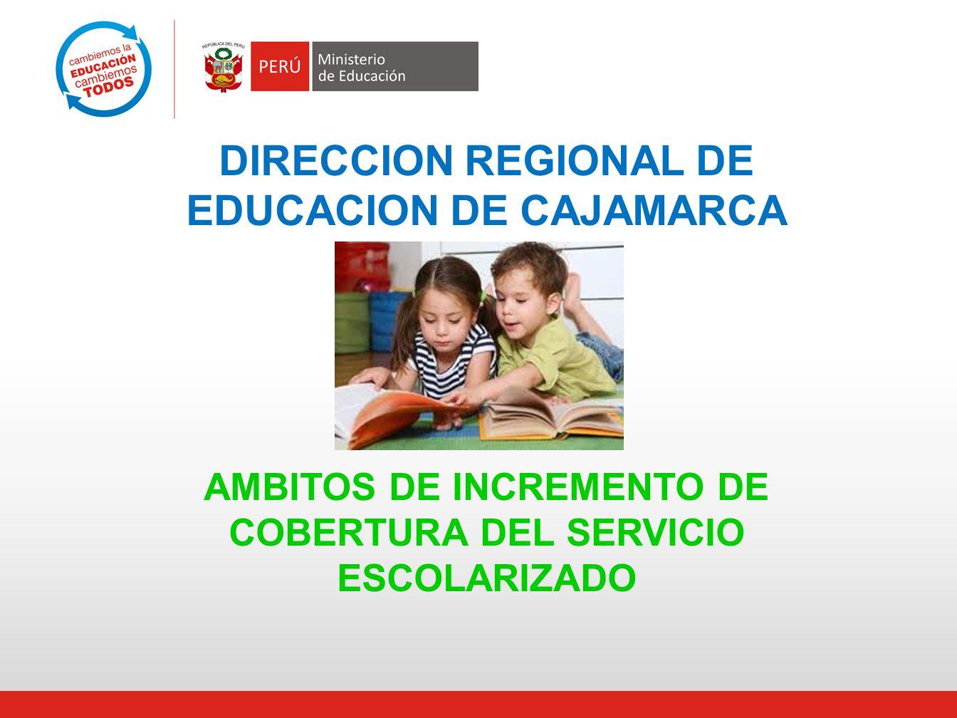 DIRECCION REGIONAL DE EDUCACION DE CAJAMARCA AMBITOS DE INCREMENTO DE COBERTURA DEL SERVICIO ESCOLARIZADO