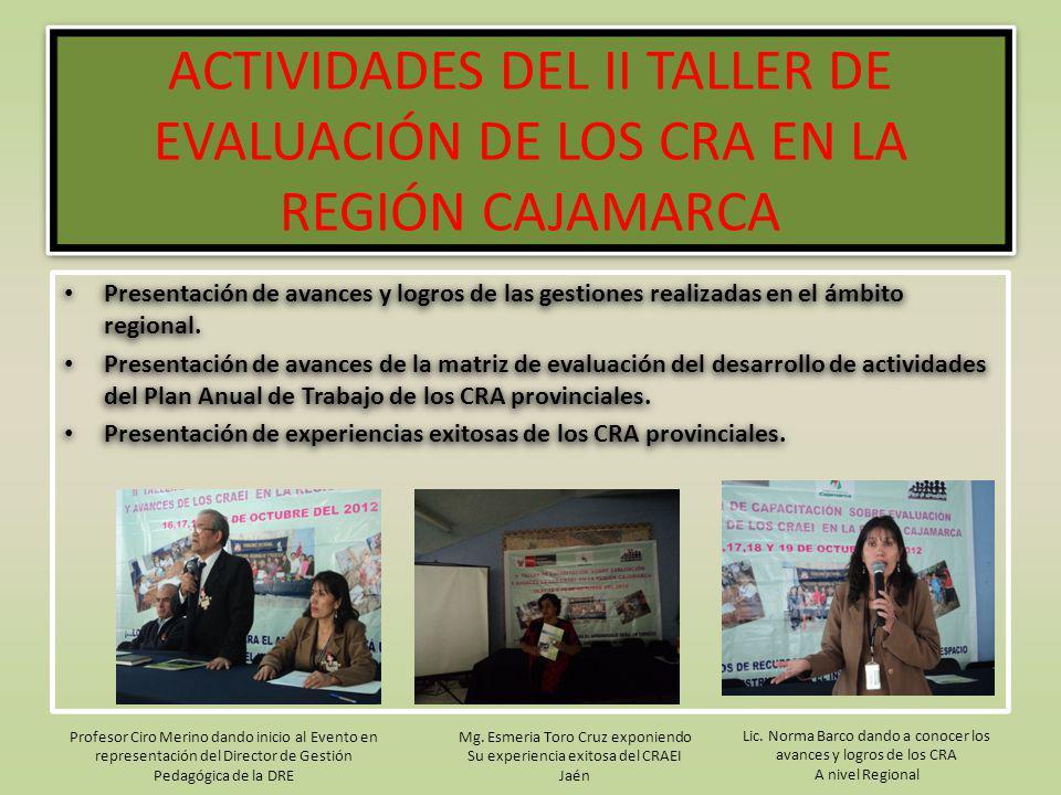 ACTIVIDADES DEL II TALLER DE EVALUACIÓN DE LOS CRA EN LA REGIÓN CAJAMARCA Presentación de avances y logros de las gestiones realizadas en el ámbito re
