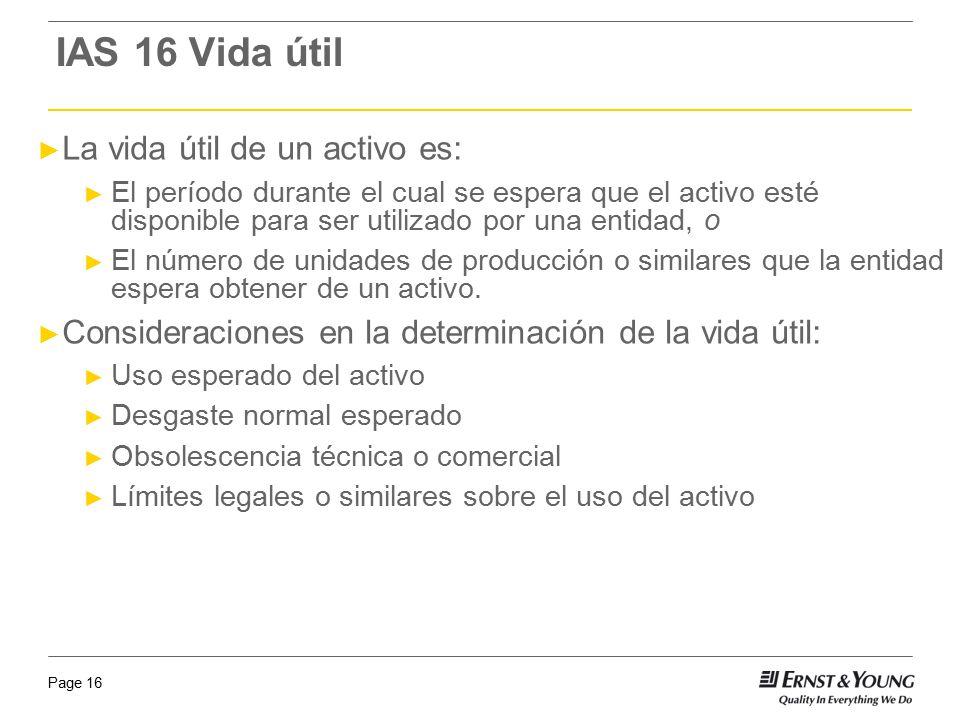 Page 16 IAS 16 Vida útil La vida útil de un activo es: El período durante el cual se espera que el activo esté disponible para ser utilizado por una e
