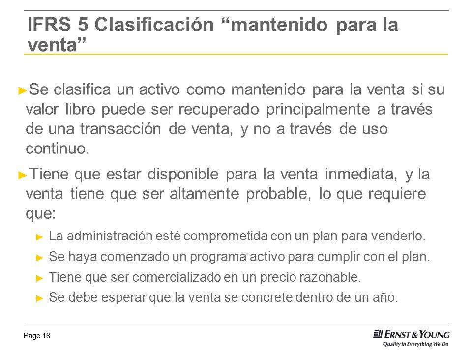 Page 18 IFRS 5 Clasificación mantenido para la venta Se clasifica un activo como mantenido para la venta si su valor libro puede ser recuperado princi