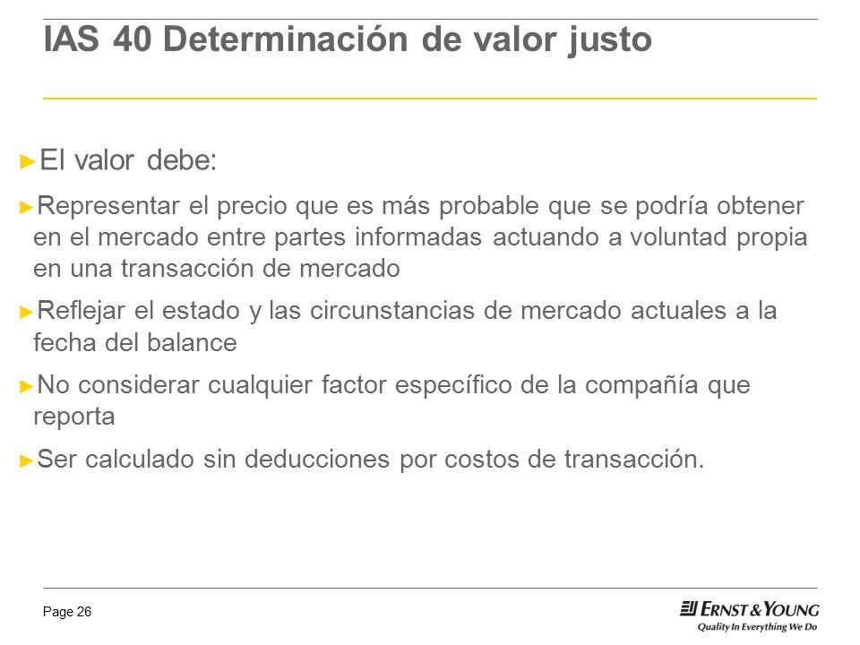 Page 26 IAS 40 Determinación de valor justo El valor debe: Representar el precio que es más probable que se podría obtener en el mercado entre partes