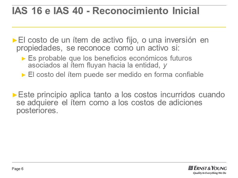 Page 6 IAS 16 e IAS 40 - Reconocimiento Inicial El costo de un ítem de activo fijo, o una inversión en propiedades, se reconoce como un activo si: Es