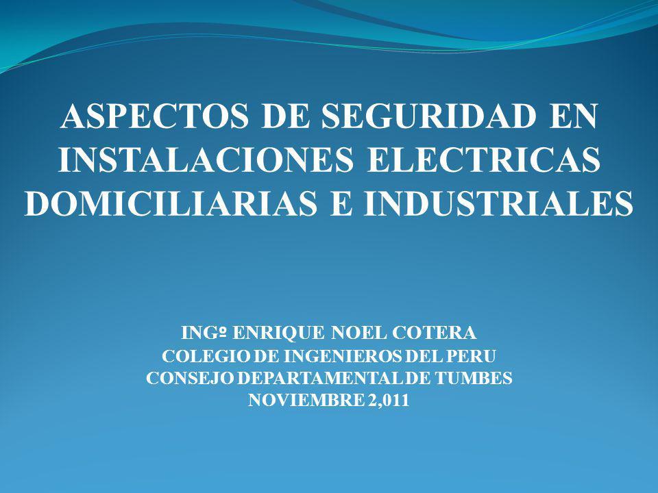 ASPECTOS DE SEGURIDAD EN INSTALACIONES ELECTRICAS DOMICILIARIAS E INDUSTRIALES ING º ENRIQUE NOEL COTERA COLEGIO DE INGENIEROS DEL PERU CONSEJO DEPART