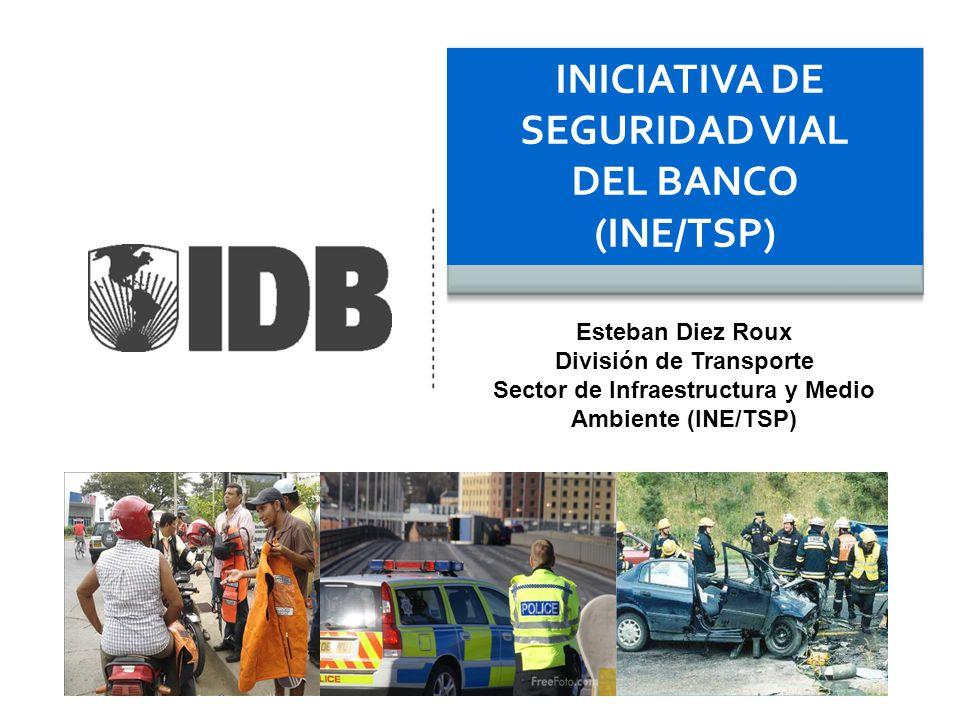 INICIATIVA DE SEGURIDAD VIAL DEL BANCO (INE/TSP) Esteban Diez Roux División de Transporte Sector de Infraestructura y Medio Ambiente (INE/TSP)
