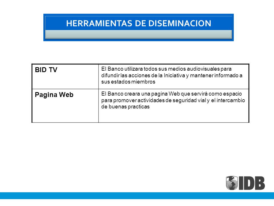 HERRAMIENTAS DE DISEMINACION BID TV El Banco utilizara todos sus medios audiovisuales para difundir las acciones de la Iniciativa y mantener informado