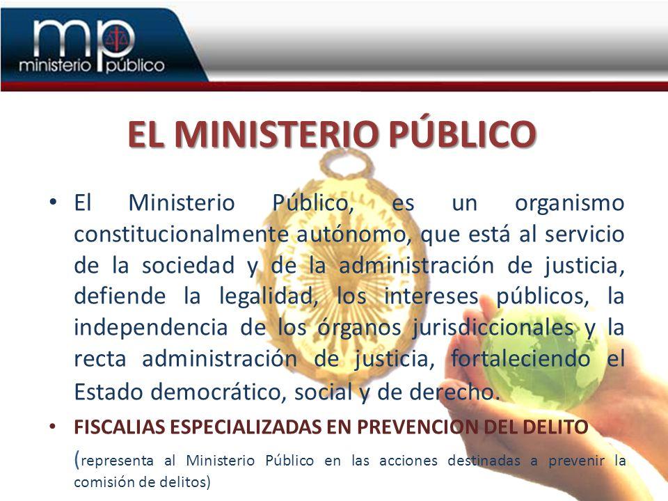 EL MINISTERIO PÚBLICO El Ministerio Público, es un organismo constitucionalmente autónomo, que está al servicio de la sociedad y de la administración de justicia, defiende la legalidad, los intereses públicos, la independencia de los órganos jurisdiccionales y la recta administración de justicia, fortaleciendo el Estado democrático, social y de derecho.