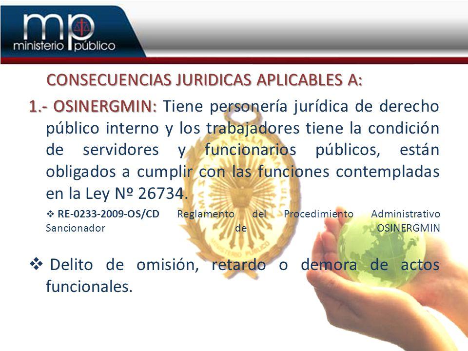 CONSECUENCIAS JURIDICAS APLICABLES A: 1.- OSINERGMIN: 1.- OSINERGMIN: Tiene personería jurídica de derecho público interno y los trabajadores tiene la condición de servidores y funcionarios públicos, están obligados a cumplir con las funciones contempladas en la Ley Nº 26734.