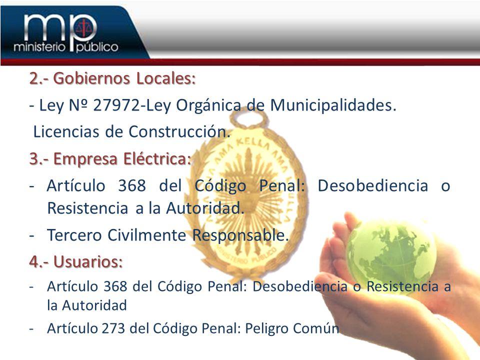 2.- Gobiernos Locales: - Ley Nº 27972-Ley Orgánica de Municipalidades. Licencias de Construcción. 3.- Empresa Eléctrica: - Artículo 368 del Código Pen