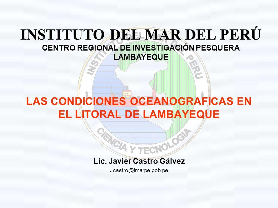 INSTITUTO DEL MAR DEL PERÚ CENTRO REGIONAL DE INVESTIGACIÓN PESQUERA LAMBAYEQUE LAS CONDICIONES OCEANOGRAFICAS EN EL LITORAL DE LAMBAYEQUE Lic. Javier