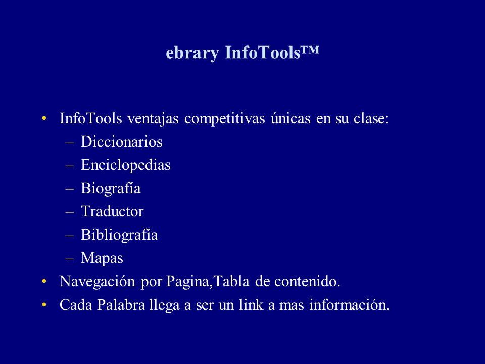 ebrary InfoTools InfoTools ventajas competitivas únicas en su clase: –Diccionarios –Enciclopedias –Biografía –Traductor –Bibliografía –Mapas Navegació