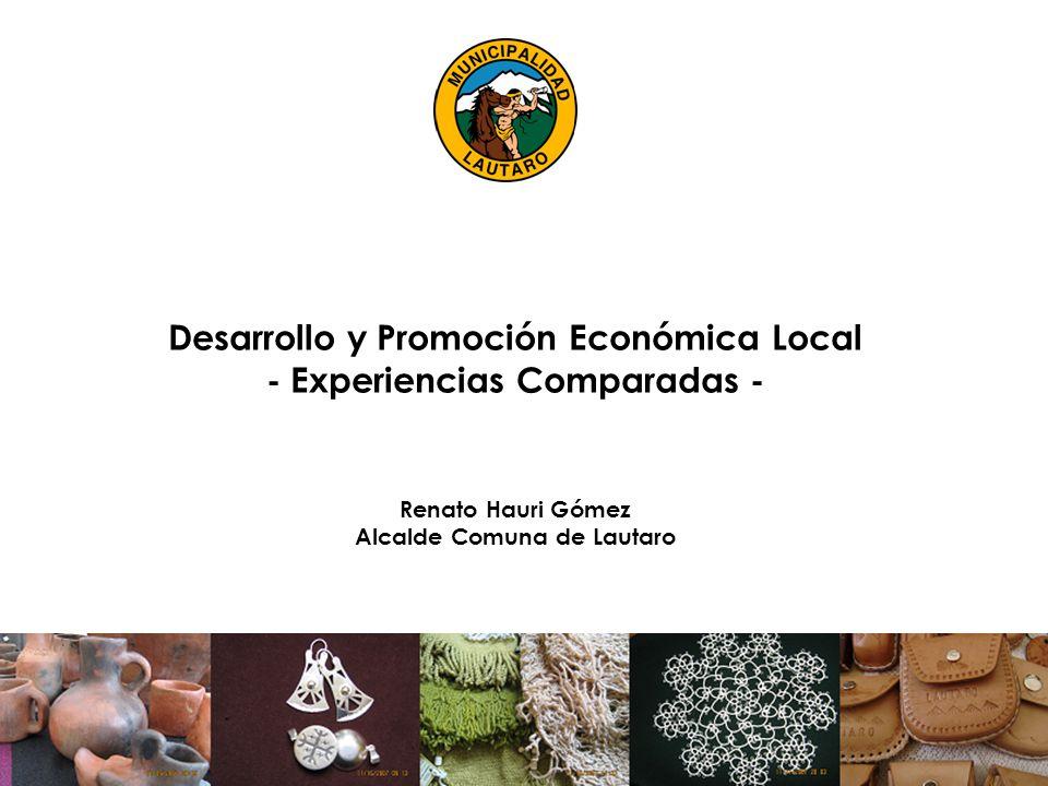 Desarrollo y Promoción Económica Local - Experiencias Comparadas - Renato Hauri Gómez Alcalde Comuna de Lautaro