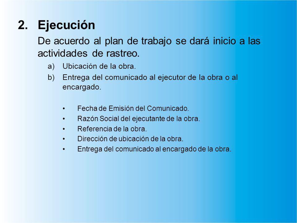 2.Ejecución De acuerdo al plan de trabajo se dará inicio a las actividades de rastreo. a)Ubicación de la obra. b)Entrega del comunicado al ejecutor de