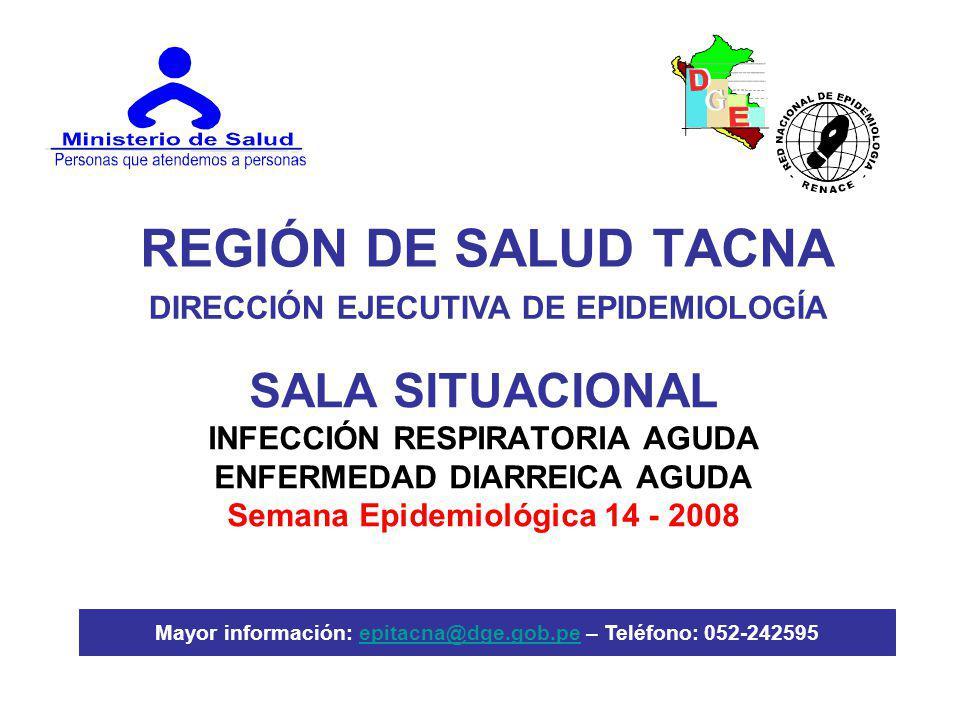 REGIÓN DE SALUD TACNA SALA SITUACIONAL INFECCIÓN RESPIRATORIA AGUDA ENFERMEDAD DIARREICA AGUDA Semana Epidemiológica 14 - 2008 DIRECCIÓN EJECUTIVA DE EPIDEMIOLOGÍA Mayor información: epitacna@dge.gob.pe – Teléfono: 052-242595epitacna@dge.gob.pe