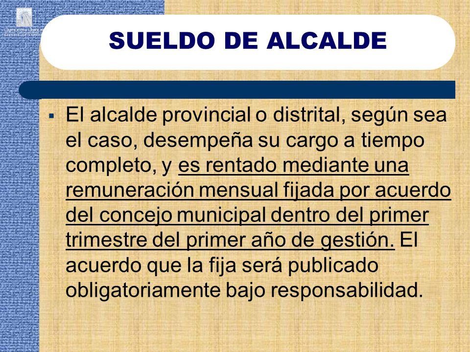 El alcalde provincial o distrital, según sea el caso, desempeña su cargo a tiempo completo, y es rentado mediante una remuneración mensual fijada por