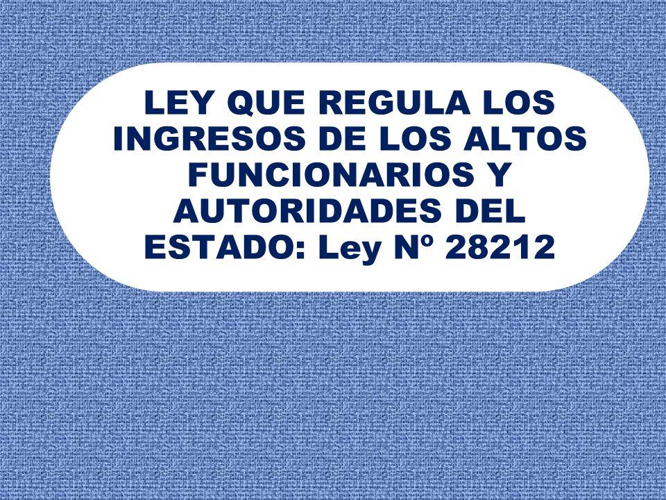 LEY QUE REGULA LOS INGRESOS DE LOS ALTOS FUNCIONARIOS Y AUTORIDADES DEL ESTADO: Ley Nº 28212