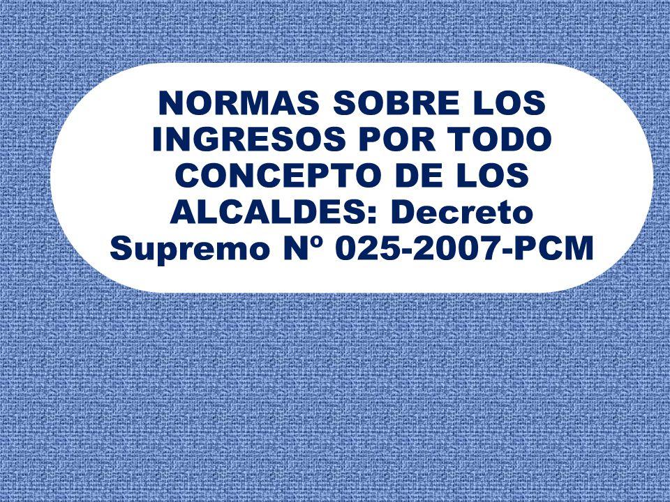 NORMAS SOBRE LOS INGRESOS POR TODO CONCEPTO DE LOS ALCALDES: Decreto Supremo Nº 025-2007-PCM