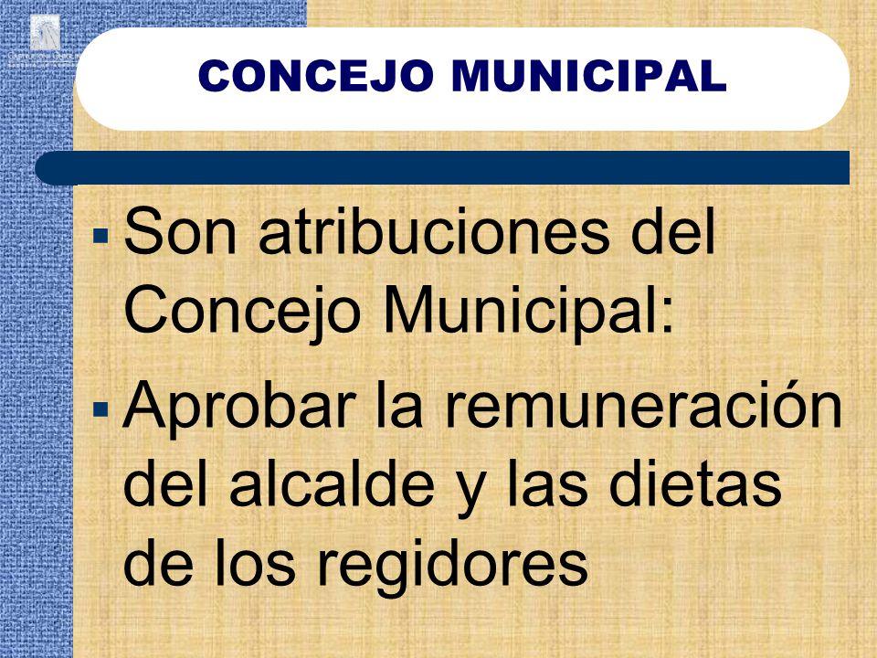 CONCEJO MUNICIPAL Son atribuciones del Concejo Municipal: Aprobar la remuneración del alcalde y las dietas de los regidores