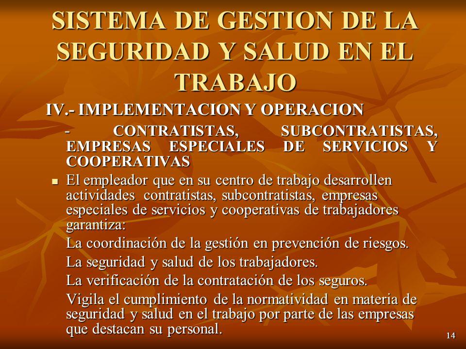 14 IV.- IMPLEMENTACION Y OPERACION - CONTRATISTAS, SUBCONTRATISTAS, EMPRESAS ESPECIALES DE SERVICIOS Y COOPERATIVAS - CONTRATISTAS, SUBCONTRATISTAS, EMPRESAS ESPECIALES DE SERVICIOS Y COOPERATIVAS El empleador que en su centro de trabajo desarrollen actividades contratistas, subcontratistas, empresas especiales de servicios y cooperativas de trabajadores garantiza: El empleador que en su centro de trabajo desarrollen actividades contratistas, subcontratistas, empresas especiales de servicios y cooperativas de trabajadores garantiza: La coordinación de la gestión en prevención de riesgos.