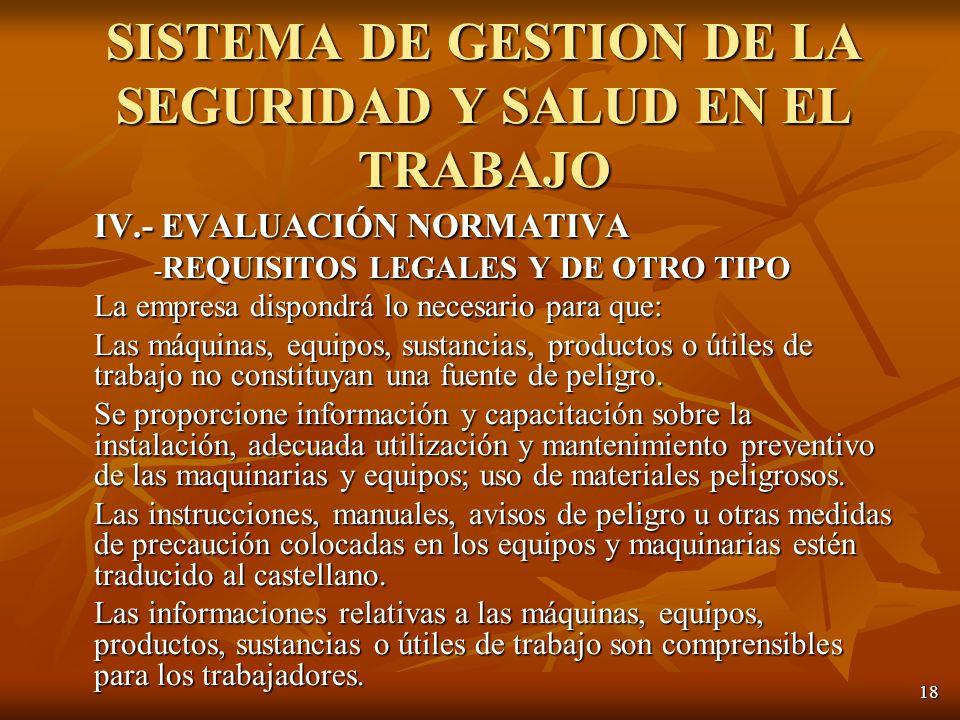 18 IV.- EVALUACIÓN NORMATIVA - REQUISITOS LEGALES Y DE OTRO TIPO La empresa dispondrá lo necesario para que: Las máquinas, equipos, sustancias, productos o útiles de trabajo no constituyan una fuente de peligro.