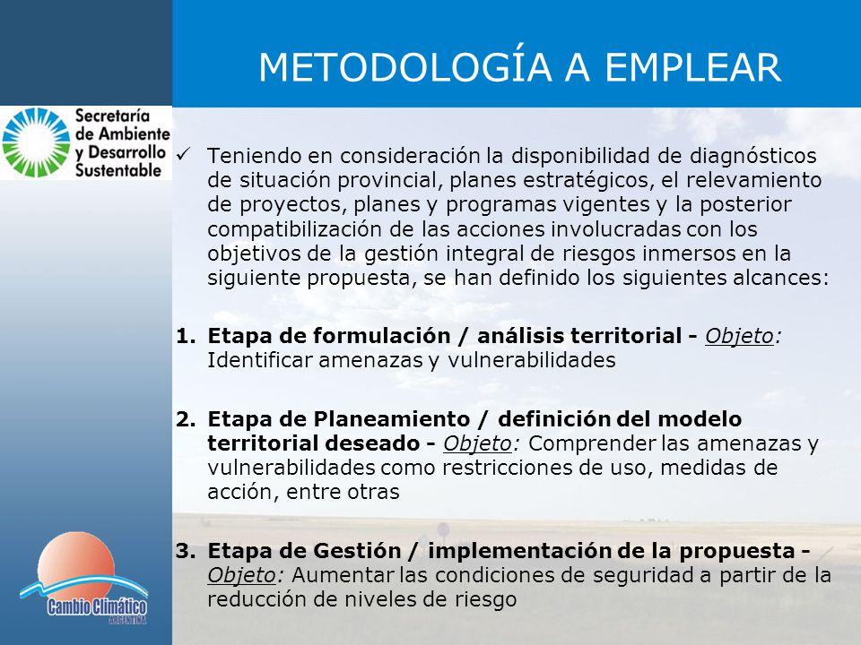 METODOLOGÍA A EMPLEAR Teniendo en consideración la disponibilidad de diagnósticos de situación provincial, planes estratégicos, el relevamiento de proyectos, planes y programas vigentes y la posterior compatibilización de las acciones involucradas con los objetivos de la gestión integral de riesgos inmersos en la siguiente propuesta, se han definido los siguientes alcances: 1.Etapa de formulación / análisis territorial - Objeto: Identificar amenazas y vulnerabilidades 2.Etapa de Planeamiento / definición del modelo territorial deseado - Objeto: Comprender las amenazas y vulnerabilidades como restricciones de uso, medidas de acción, entre otras 3.Etapa de Gestión / implementación de la propuesta - Objeto: Aumentar las condiciones de seguridad a partir de la reducción de niveles de riesgo