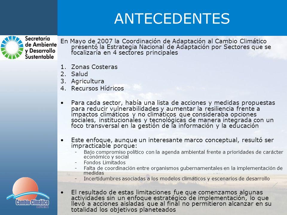 ANTECEDENTES Algunas actividades desarrolladas a la fecha: Plan de contingencia contra inundaciones en zonas costeras de Buenos Aires Grupo de expertos en Adaptación: Gestión de la información y estandarización de metodologías para el desarrollo de estudios de impactos, vulnerabilildad y adptación al cambio climático Biodiversidad: Convenio de cooperación con la Administración de Parques Nacionales -Existe una urgente necesidad de iniciar la implementación de medidas de adaptación ya que Argentina está sufriendo impactos del cambio climático, los cuales son potenciados por factores sociales y económicos -La Adaptación Basada en Comunidades, combinada con Estrategias de Reducción de Riesgos permitirá la creación de resiliencia entre comunidades vulnerables con un enfoque de no-regret options al abordar los riesgos actuales, lo cual conllevará a un proceso de aprendizaje para todos los actores involucrados, permitiendo la replicación de la metodología considerando las circunstancias y particularidades locales