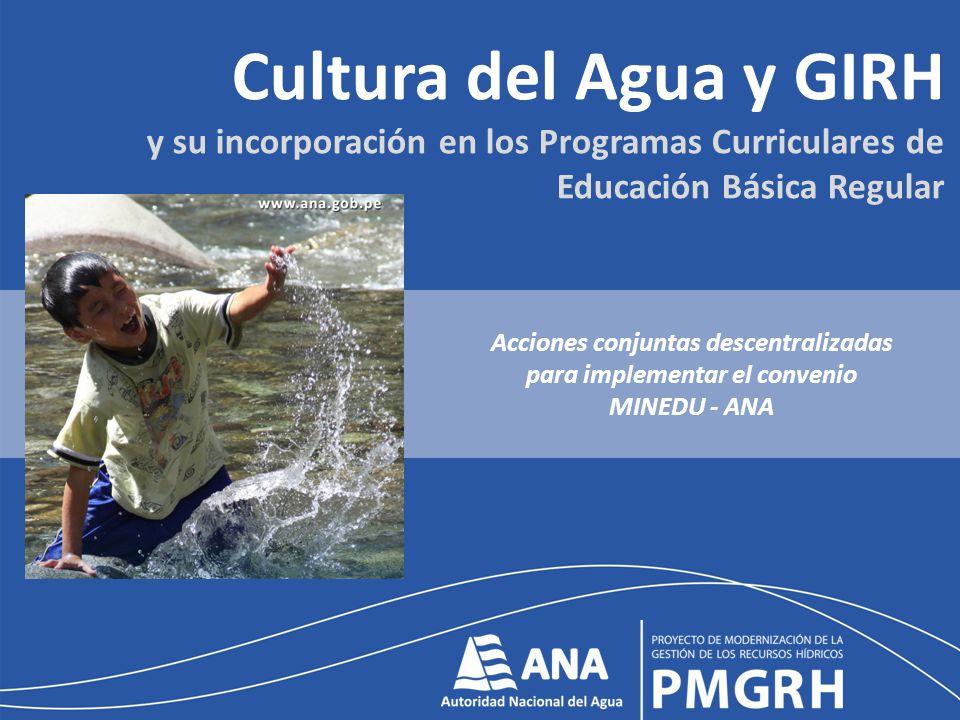 Cultura del Agua y GIRH y su incorporación en los Programas Curriculares de Educación Básica Regular Acciones conjuntas descentralizadas para implementar el convenio MINEDU - ANA
