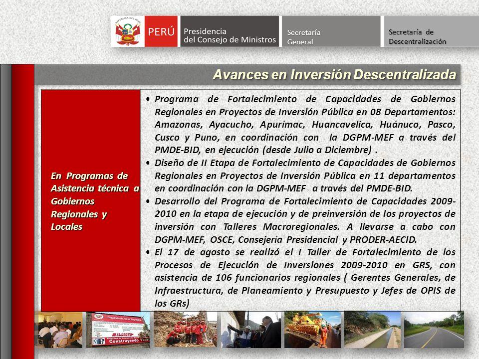 Avances en Inversión Descentralizada SecretaríaGeneral Secretaría de Descentralización En Programas de Asistencia técnica a Gobiernos Regionales y Locales Programa de Fortalecimiento de Capacidades de Gobiernos Regionales en Proyectos de Inversión Pública en 08 Departamentos: Amazonas, Ayacucho, Apurímac, Huancavelica, Huánuco, Pasco, Cusco y Puno, en coordinación con la DGPM-MEF a través del PMDE-BID, en ejecución (desde Julio a Diciembre).
