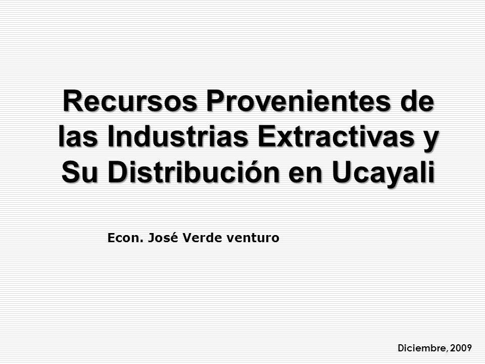 Recursos Provenientes de las Industrias Extractivas y Su Distribución en Ucayali Diciembre, 2009 Econ. José Verde venturo